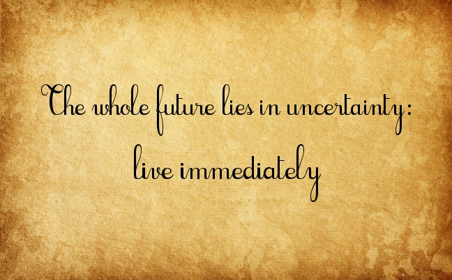 2. the whole future lies in uncertainty live immediately