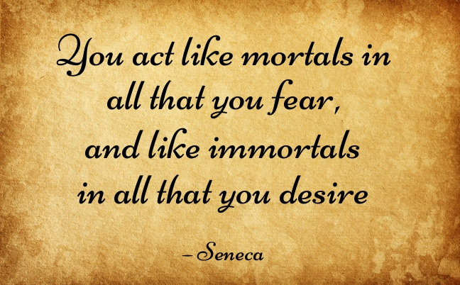 3. You act like mortals in all that you fear, and like immortals in all that you desire